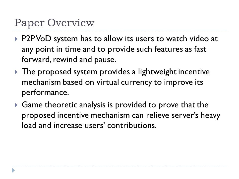Paper Overview  P2P VoD system has to allow its users to watch video at any point in time and to provide such features as fast forward, rewind and pause.