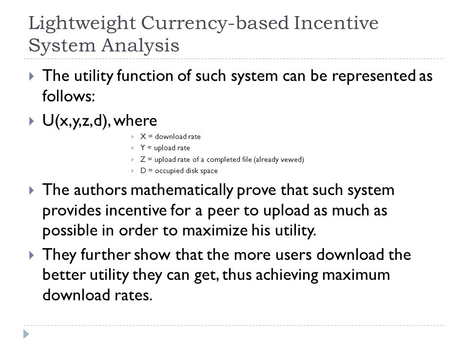 Lightweight Currency-based Incentive System Analysis  The utility function of such system can be represented as follows:  U(x,y,z,d), where  X = download rate  Y = upload rate  Z = upload rate of a completed file (already vewed)  D = occupied disk space  The authors mathematically prove that such system provides incentive for a peer to upload as much as possible in order to maximize his utility.