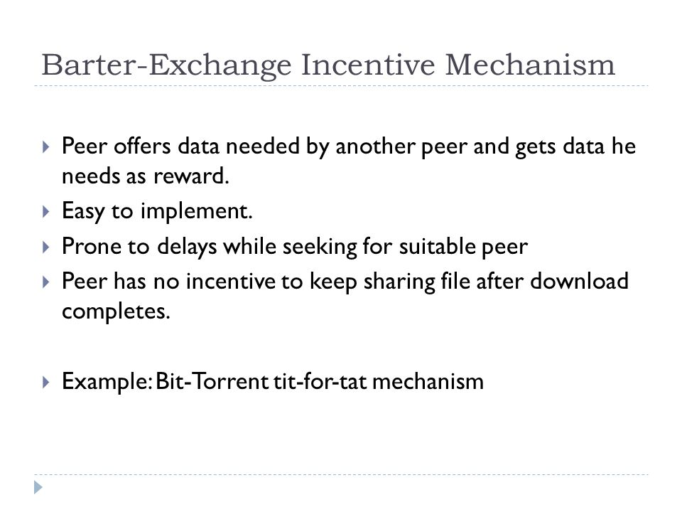 Barter-Exchange Incentive Mechanism  Peer offers data needed by another peer and gets data he needs as reward.