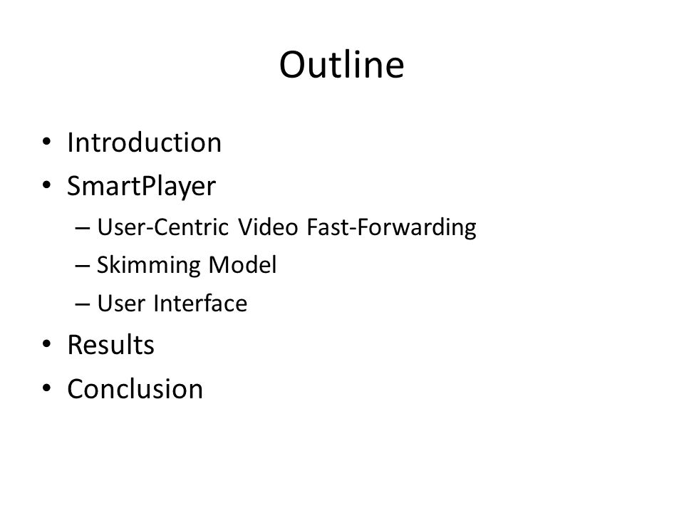 Outline Introduction SmartPlayer – User-Centric Video Fast-Forwarding – Skimming Model – User Interface Results Conclusion