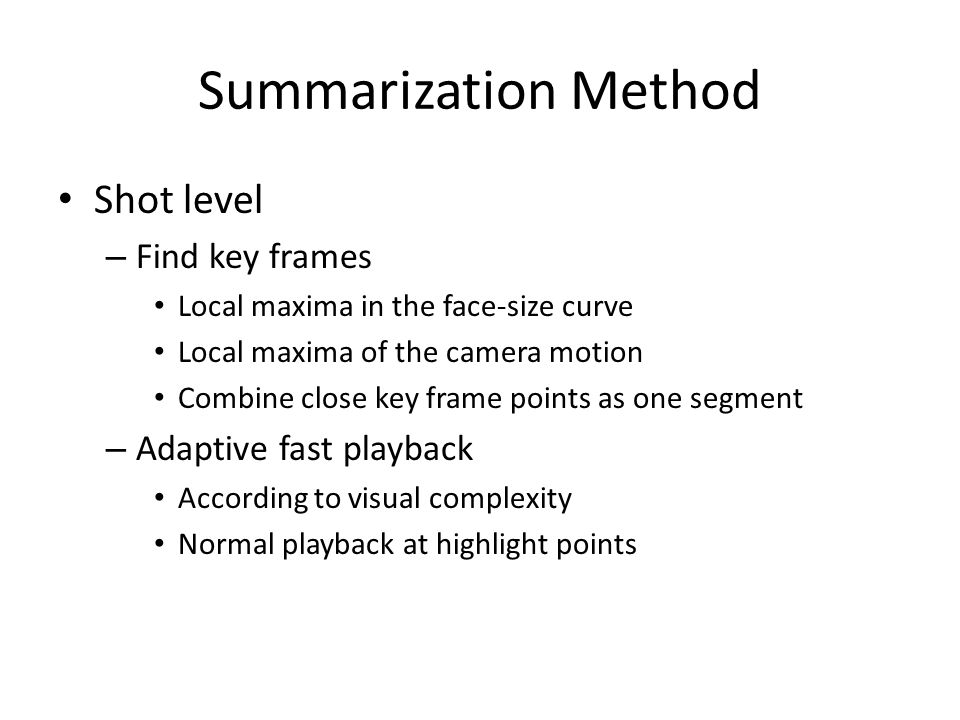 Summarization Method Shot level – Find key frames Local maxima in the face-size curve Local maxima of the camera motion Combine close key frame points as one segment – Adaptive fast playback According to visual complexity Normal playback at highlight points