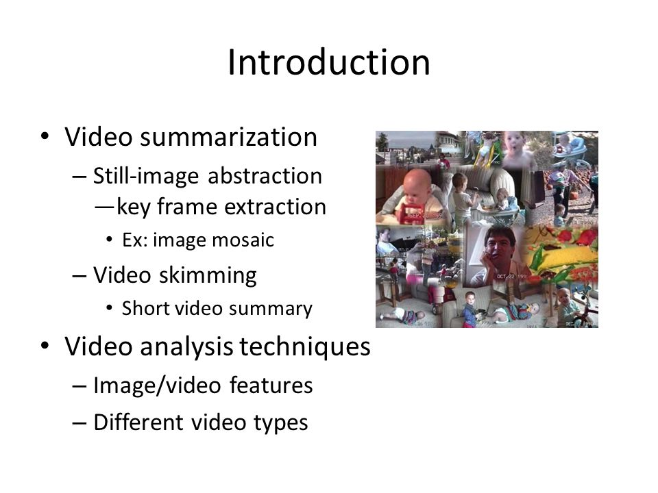 Introduction Video summarization – Still-image abstraction —key frame extraction Ex: image mosaic – Video skimming Short video summary Video analysis techniques – Image/video features – Different video types
