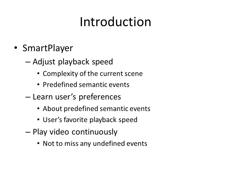 Introduction SmartPlayer – Adjust playback speed Complexity of the current scene Predefined semantic events – Learn user's preferences About predefined semantic events User's favorite playback speed – Play video continuously Not to miss any undefined events