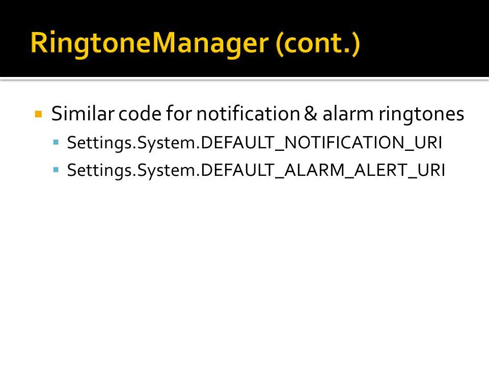  Similar code for notification & alarm ringtones  Settings.System.DEFAULT_NOTIFICATION_URI  Settings.System.DEFAULT_ALARM_ALERT_URI