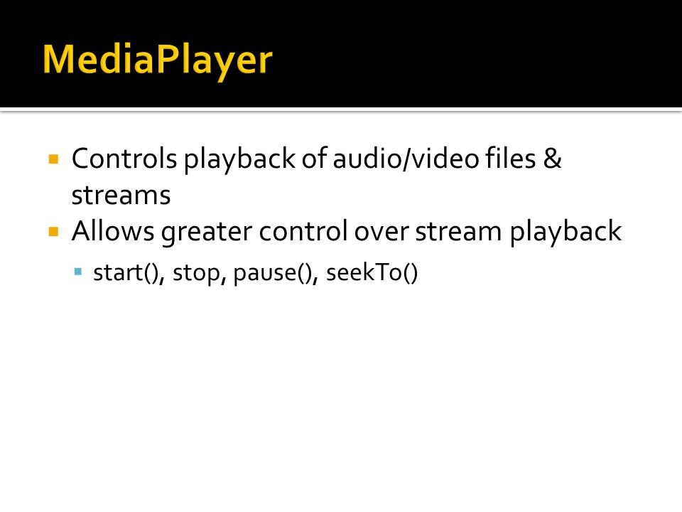  Controls playback of audio/video files & streams  Allows greater control over stream playback  start(), stop, pause(), seekTo()