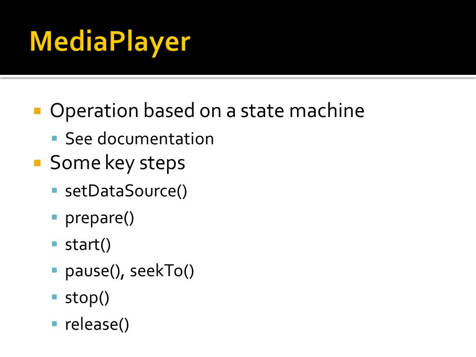  Operation based on a state machine  See documentation  Some key steps  setDataSource()  prepare()  start()  pause(), seekTo()  stop()  relea