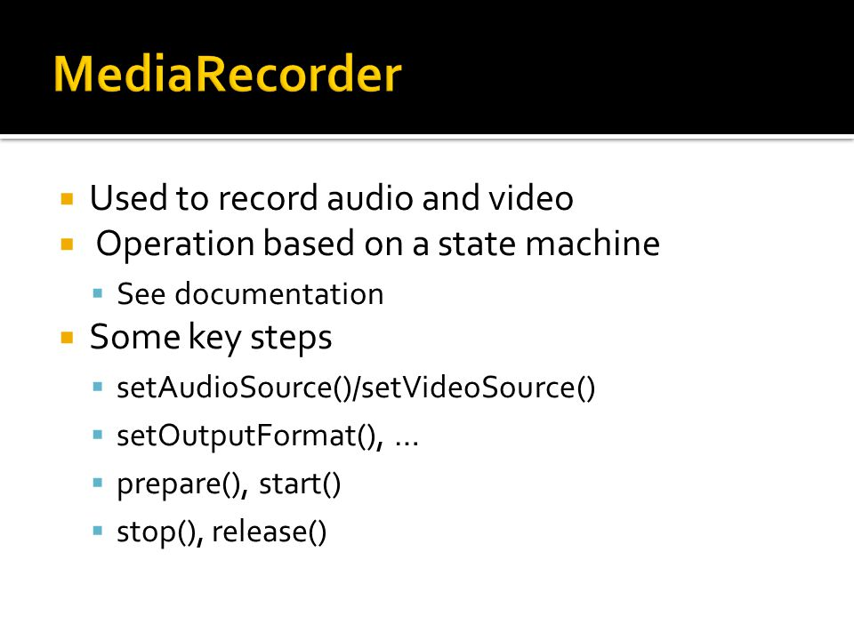  Used to record audio and video  Operation based on a state machine  See documentation  Some key steps  setAudioSource()/setVideoSource()  setOu