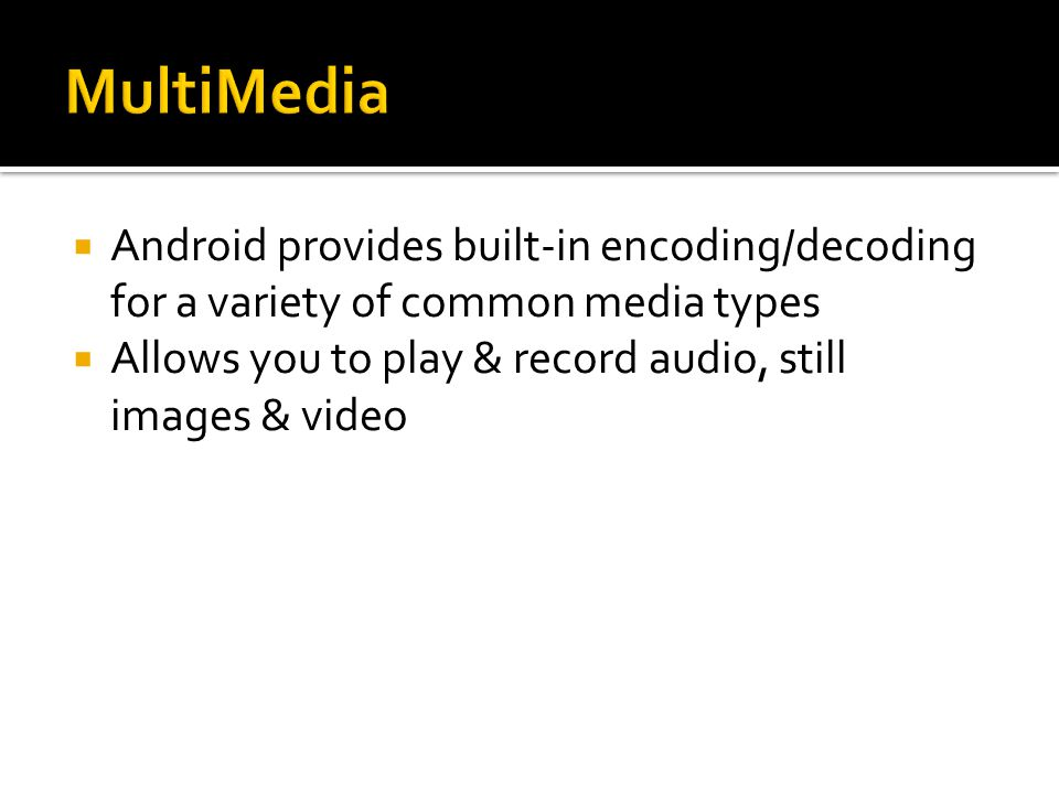  Android provides built-in encoding/decoding for a variety of common media types  Allows you to play & record audio, still images & video