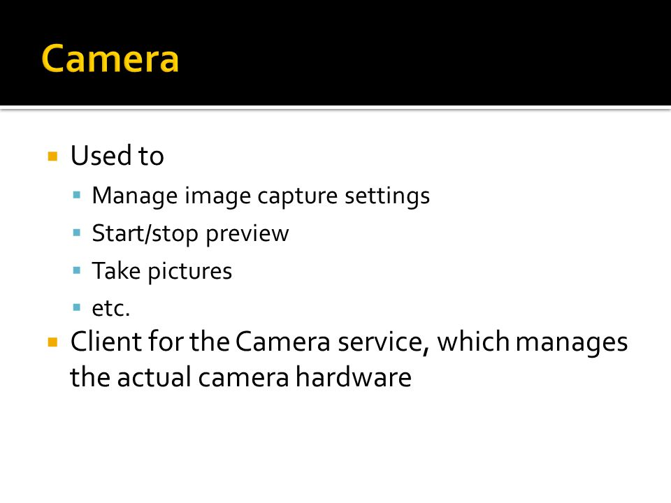  Used to  Manage image capture settings  Start/stop preview  Take pictures  etc.  Client for the Camera service, which manages the actual camera