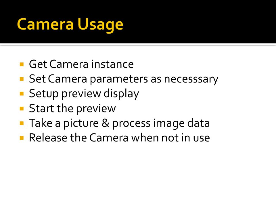  Get Camera instance  Set Camera parameters as necesssary  Setup preview display  Start the preview  Take a picture & process image data  Release the Camera when not in use