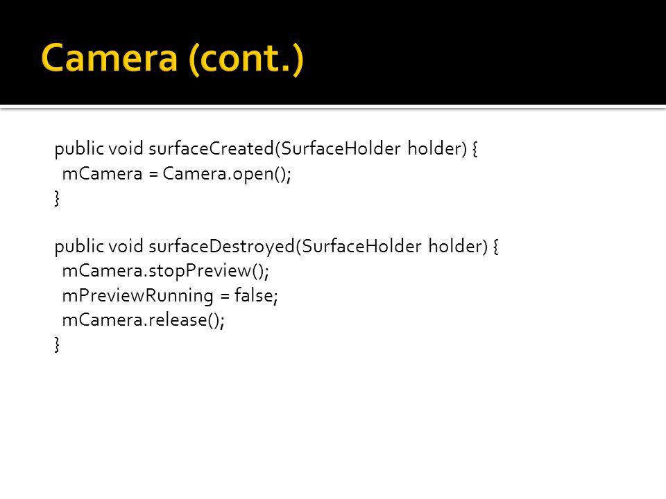 public void surfaceCreated(SurfaceHolder holder) { mCamera = Camera.open(); } public void surfaceDestroyed(SurfaceHolder holder) { mCamera.stopPreview