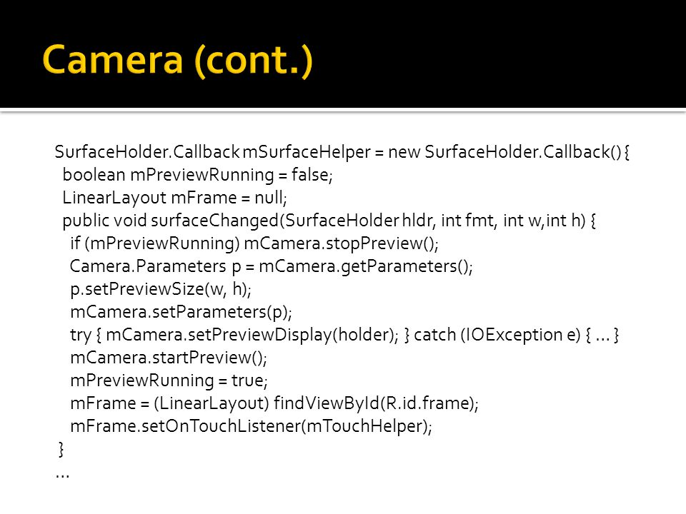 SurfaceHolder.Callback mSurfaceHelper = new SurfaceHolder.Callback() { boolean mPreviewRunning = false; LinearLayout mFrame = null; public void surfaceChanged(SurfaceHolder hldr, int fmt, int w,int h) { if (mPreviewRunning) mCamera.stopPreview(); Camera.Parameters p = mCamera.getParameters(); p.setPreviewSize(w, h); mCamera.setParameters(p); try { mCamera.setPreviewDisplay(holder); } catch (IOException e) { … } mCamera.startPreview(); mPreviewRunning = true; mFrame = (LinearLayout) findViewById(R.id.frame); mFrame.setOnTouchListener(mTouchHelper); } …