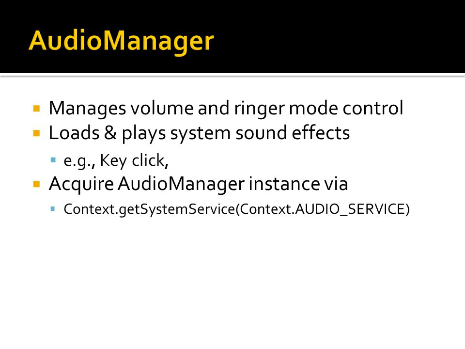  Manages volume and ringer mode control  Loads & plays system sound effects  e.g., Key click,  Acquire AudioManager instance via  Context.getSystemService(Context.AUDIO_SERVICE)