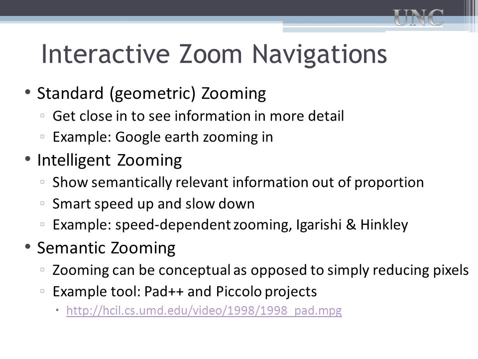 Interactive Zoom Navigations Standard (geometric) Zooming ▫ Get close in to see information in more detail ▫ Example: Google earth zooming in Intelligent Zooming ▫ Show semantically relevant information out of proportion ▫ Smart speed up and slow down ▫ Example: speed-dependent zooming, Igarishi & Hinkley Semantic Zooming ▫ Zooming can be conceptual as opposed to simply reducing pixels ▫ Example tool: Pad++ and Piccolo projects  http://hcil.cs.umd.edu/video/1998/1998_pad.mpg http://hcil.cs.umd.edu/video/1998/1998_pad.mpg