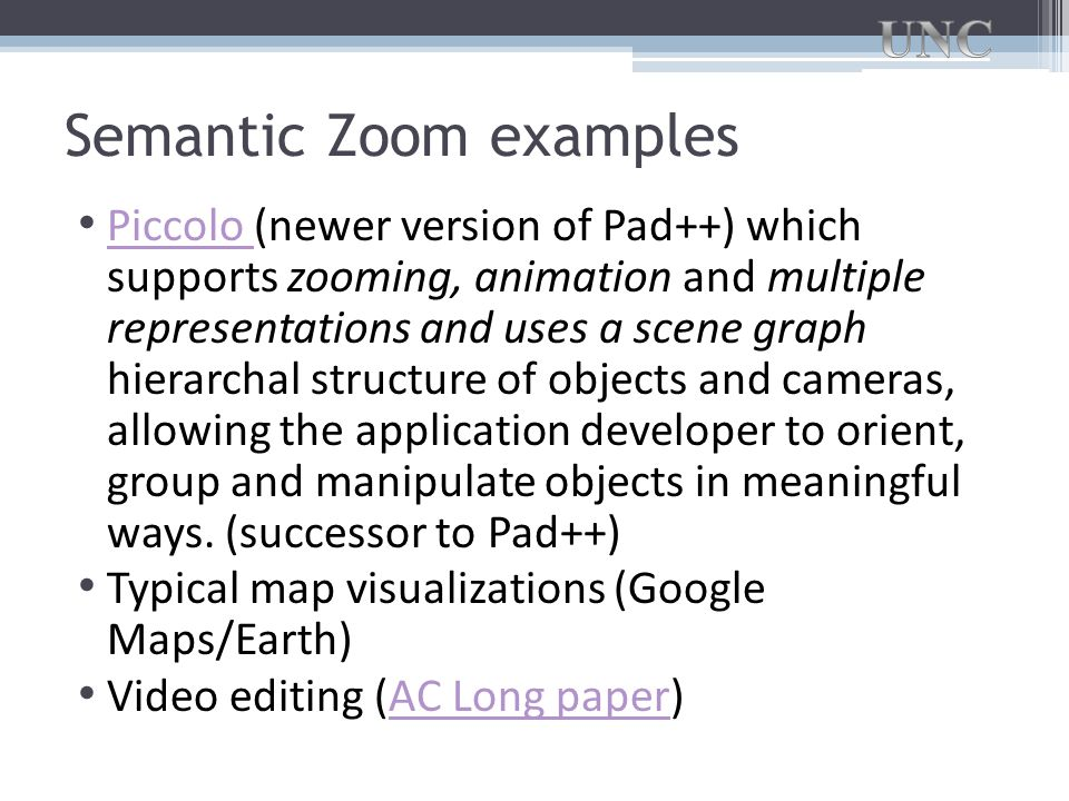 Semantic Zoom examples Piccolo (newer version of Pad++) which supports zooming, animation and multiple representations and uses a scene graph hierarchal structure of objects and cameras, allowing the application developer to orient, group and manipulate objects in meaningful ways.