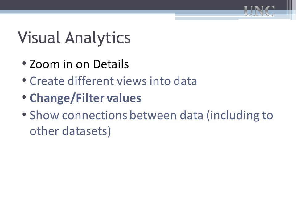 Visual Analytics Zoom in on Details Create different views into data Change/Filter values Show connections between data (including to other datasets)
