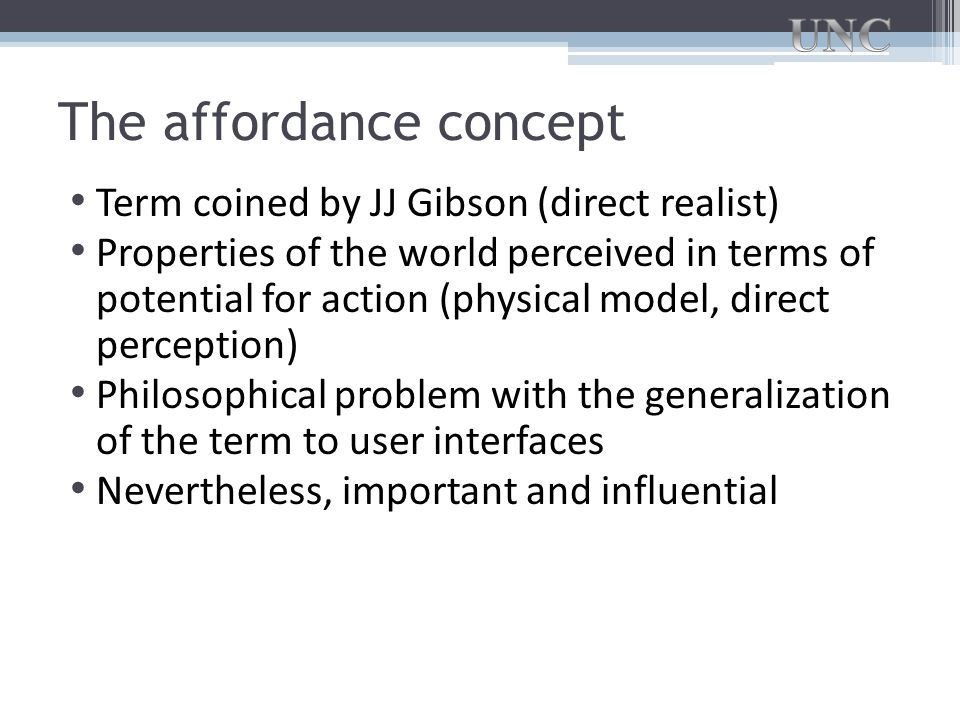 The affordance concept Term coined by JJ Gibson (direct realist) Properties of the world perceived in terms of potential for action (physical model, direct perception) Philosophical problem with the generalization of the term to user interfaces Nevertheless, important and influential