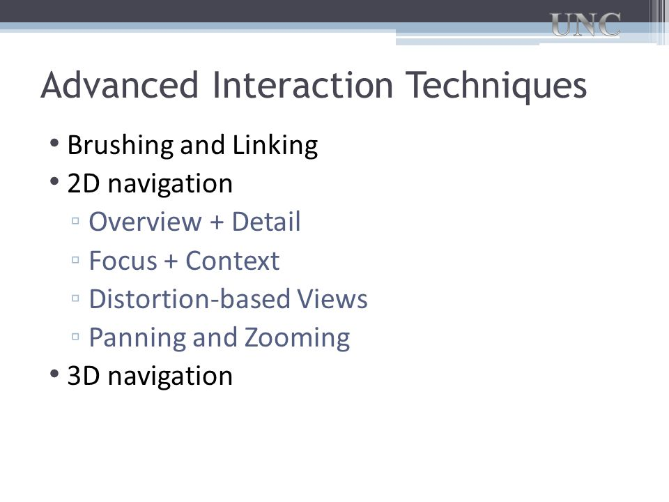 Advanced Interaction Techniques Brushing and Linking 2D navigation ▫ Overview + Detail ▫ Focus + Context ▫ Distortion-based Views ▫ Panning and Zooming 3D navigation