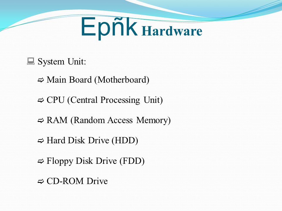 Epñk Hardware  System Unit:  Main Board (Motherboard)  CPU (Central Processing Unit)  RAM (Random Access Memory)  Hard Disk Drive (HDD)  Floppy