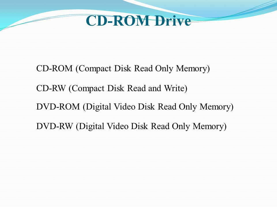 CD-ROM Drive CD-ROM (Compact Disk Read Only Memory) CD-RW (Compact Disk Read and Write) DVD-ROM (Digital Video Disk Read Only Memory) DVD-RW (Digital
