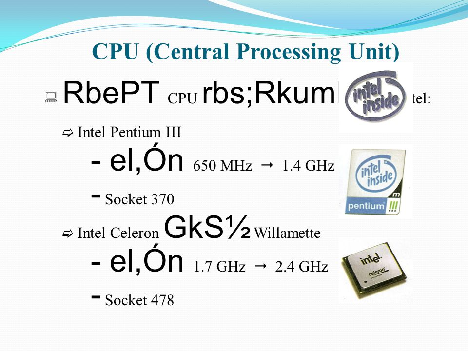 CPU (Central Processing Unit)  RbePT CPU rbs;Rkumh'un Intel:  Intel Pentium III - el,Ón 650 MHz  1.4 GHz - Socket 370  Intel Celeron GkS½ Willamet