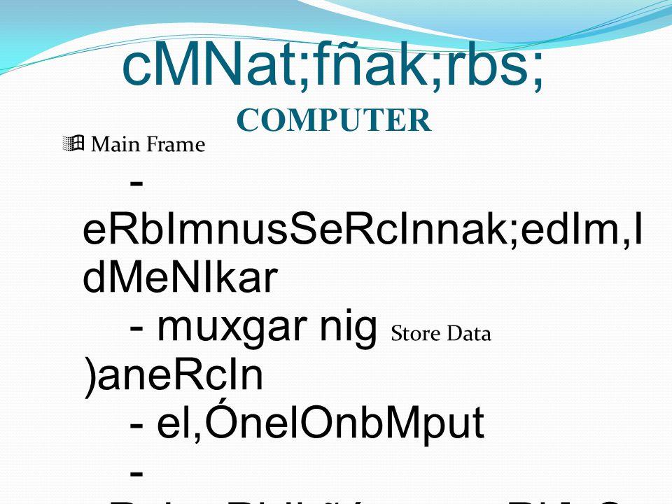 cMNat;fñak;rbs; COMPUTER  Main Frame - eRbImnusSeRcInnak;edIm,I dMeNIkar - muxgar nig Store Data )aneRcIn - el,ÓnelOnbMput - eRcIneRbIkñúgeragcRk]sSa hkmµ sßab½nrdæ mnÞIrBiesaFn_FM²>>>