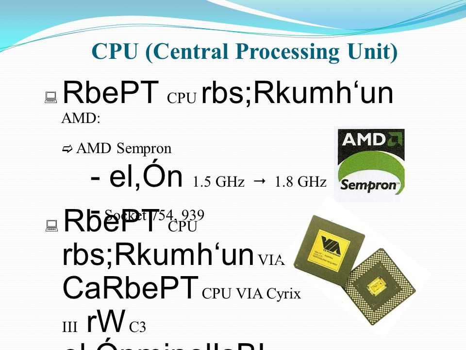 CPU (Central Processing Unit)  RbePT CPU rbs;Rkumh'un AMD:  AMD Sempron - el,Ón 1.5 GHz  1.8 GHz - Socket 754, 939  RbePT CPU rbs;Rkumh'un VIA CaR