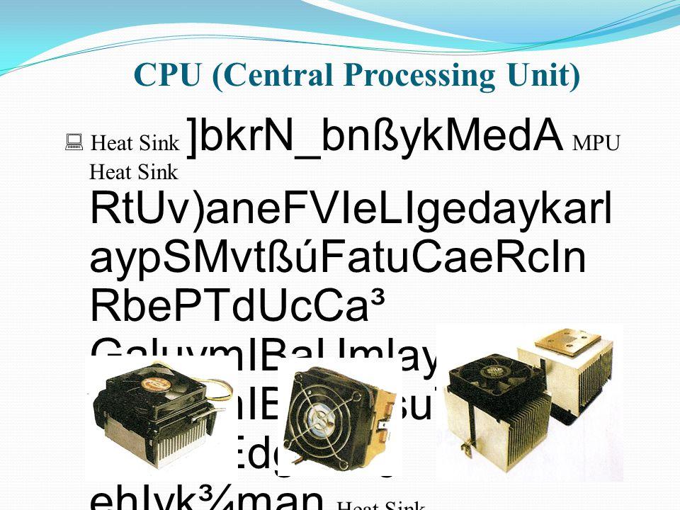 CPU (Central Processing Unit)  Heat Sink ]bkrN_bnßykMedA MPU Heat Sink RtUv)aneFVIeLIgedaykarl aypSMvtßúFatuCaeRcIn RbePTdUcCa³ GaluymIBaUmlayTg;Edg GaluymIBaUmsuT§ nigTg;EdgsuT§ ehIyk¾man Heat Sink eFVIBIR)ak;pgEdr edayGackat;bnßykMedA)a nya:gl¥
