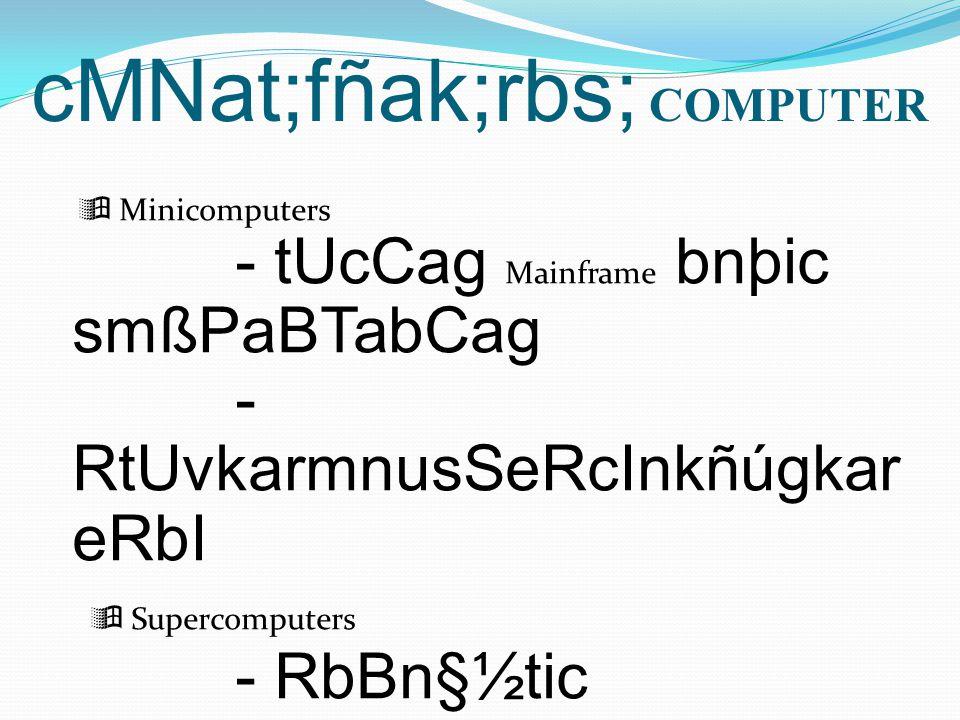 cMNat;fñak;rbs; COMPUTER  Minicomputers - tUcCag Mainframe bnþic smßPaBTabCag - RtUvkarmnusSeRcInkñúgkar eRbI  Supercomputers - RbBn§½tic EtQrelIRbBn§½ Micro-computer - eRbImnusS 2 eTA 3 nak; ( ehAfa Multi-User or Multi- Tasking Mini-computer)