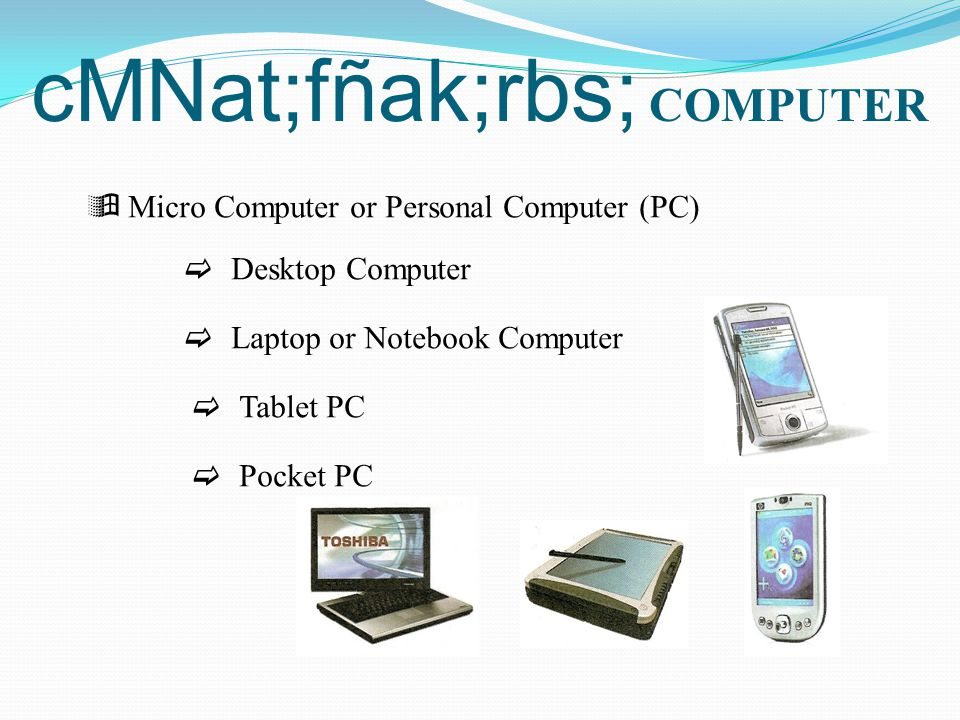 cMNat;fñak;rbs; COMPUTER  Micro Computer or Personal Computer (PC)  Desktop Computer  Laptop or Notebook Computer  Tablet PC  Pocket PC
