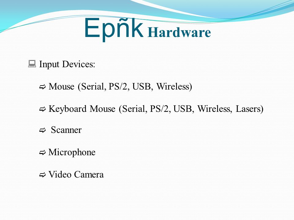 Epñk Hardware  Input Devices:  Mouse (Serial, PS/2, USB, Wireless)  Keyboard Mouse (Serial, PS/2, USB, Wireless, Lasers)  Scanner  Microphone  V
