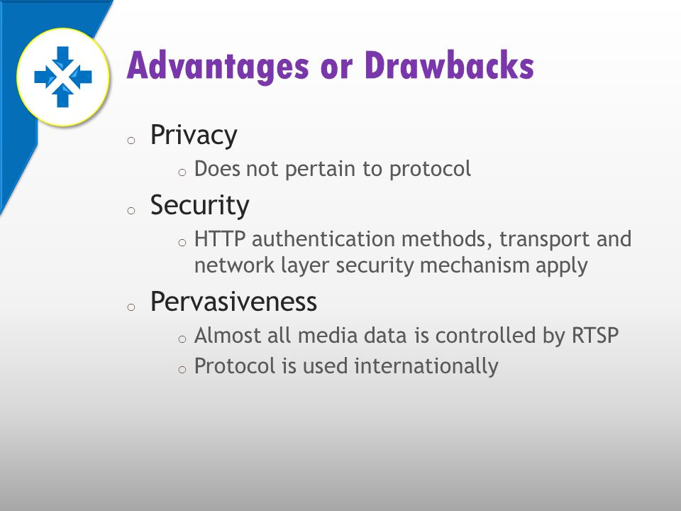 o Privacy o Does not pertain to protocol o Security o HTTP authentication methods, transport and network layer security mechanism apply o Pervasiveness o Almost all media data is controlled by RTSP o Protocol is used internationally