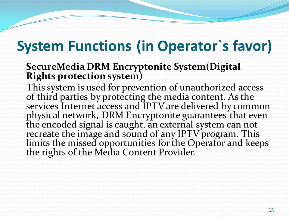 System Functions (in Operator`s favor) SecureMedia DRM Encryptonite System(Digital Rights protection system) This system is used for prevention of unauthorized access of third parties by protecting the media content.