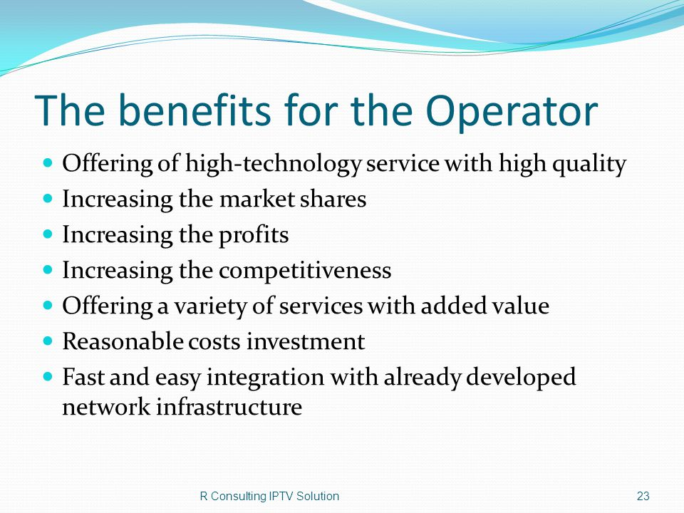 The benefits for the Operator Offering of high-technology service with high quality Increasing the market shares Increasing the profits Increasing the competitiveness Offering a variety of services with added value Reasonable costs investment Fast and easy integration with already developed network infrastructure R Consulting IPTV Solution23
