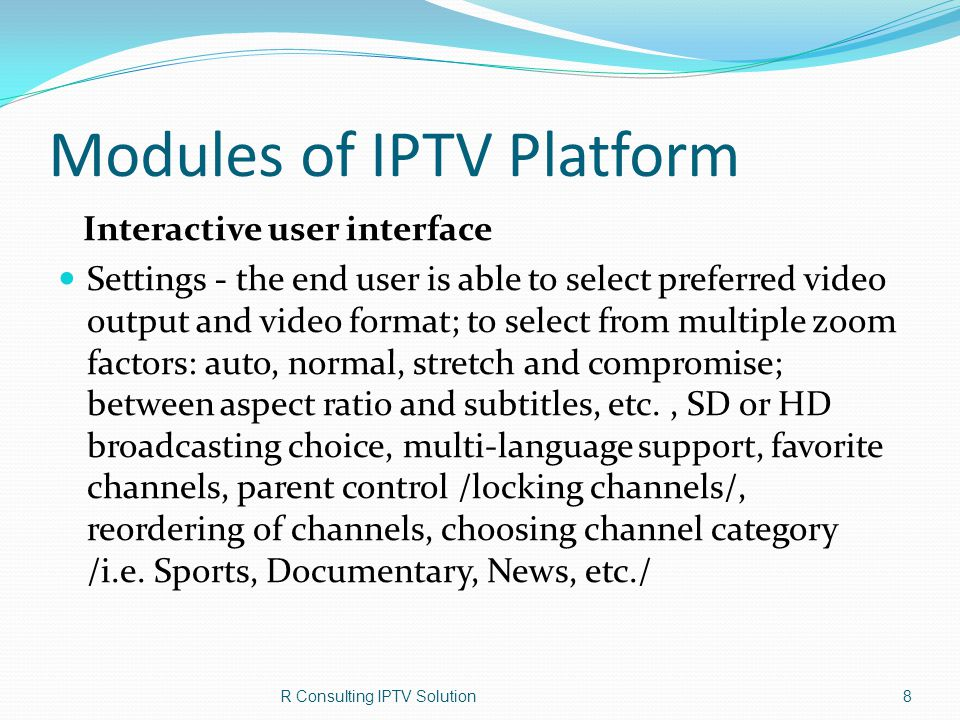 System functions (in Operator`s favor) IPTV Proactive Monitoring reports for the following: Restreamer information Log information Ping Remote commands Network quality Service Availability statistics STB Utilization Events, as it supports standard syslog protocol; Processor loading, memory, input-output subsystem, network interfaces; Losses and reiterations in TCP/IP networks; For MPEG-TS streams – tracking of counters and clocks, identifications change (PID), loosing of audio paths or subtitles; IPTV receivers (STB) – problems with signal decryption and decompression; R Consulting IPTV Solution19