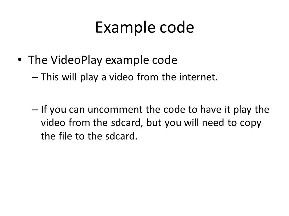 Example code The VideoPlay example code – This will play a video from the internet. – If you can uncomment the code to have it play the video from the