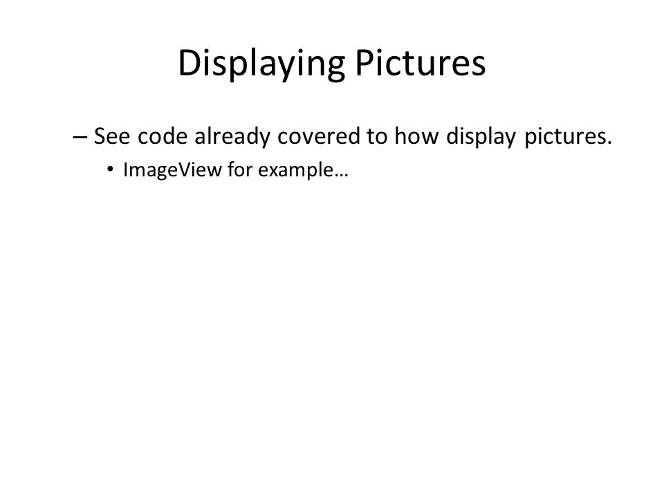 Displaying Pictures – See code already covered to how display pictures. ImageView for example…