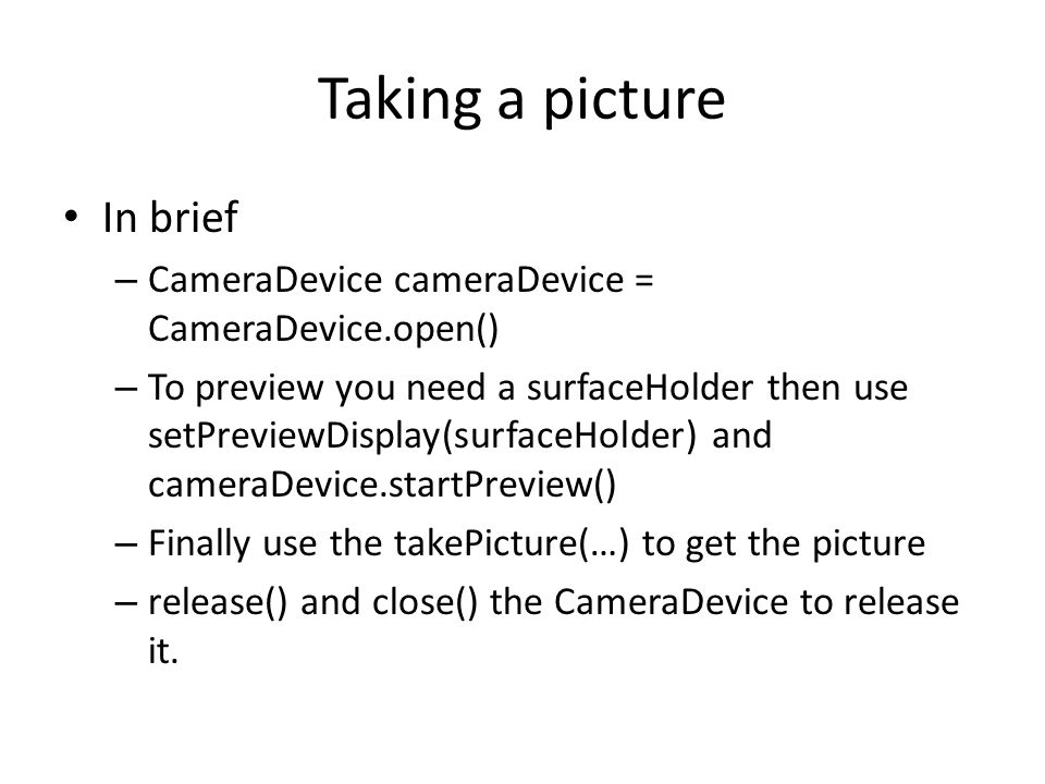Taking a picture In brief – CameraDevice cameraDevice = CameraDevice.open() – To preview you need a surfaceHolder then use setPreviewDisplay(surfaceHo