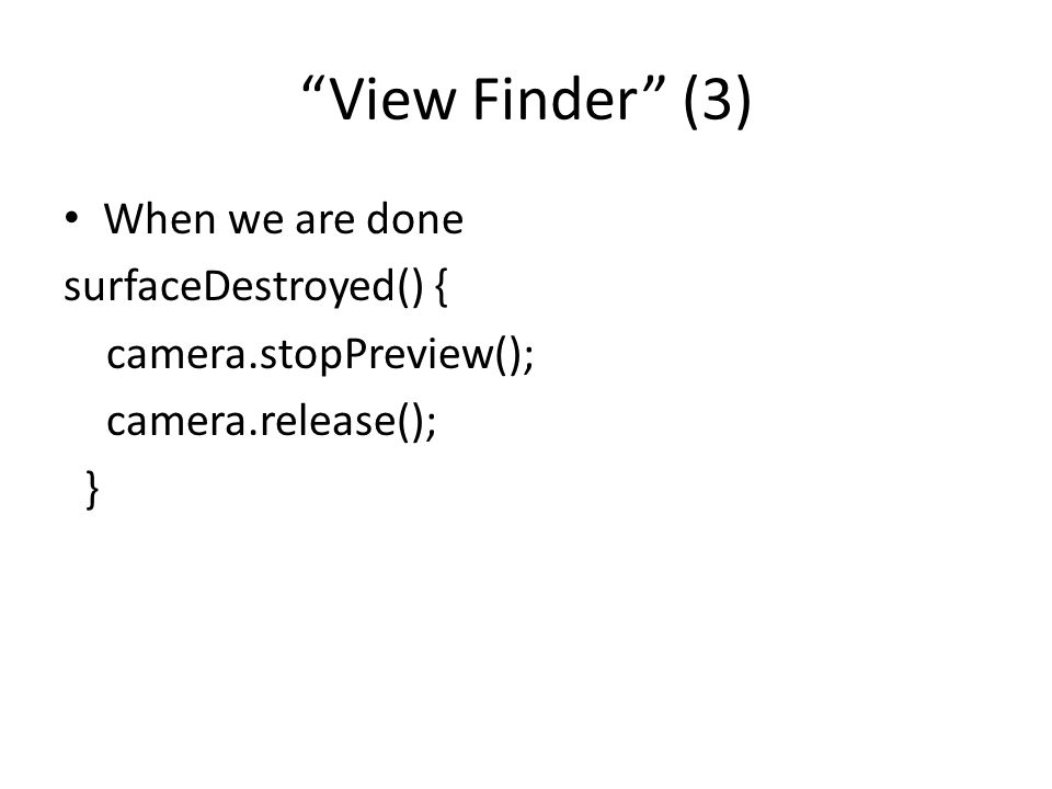 """View Finder"" (3) When we are done surfaceDestroyed() { camera.stopPreview(); camera.release(); }"