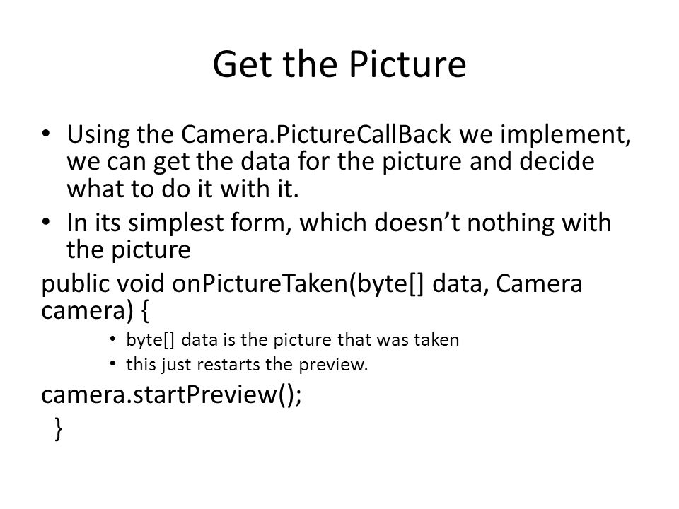 Get the Picture Using the Camera.PictureCallBack we implement, we can get the data for the picture and decide what to do it with it.