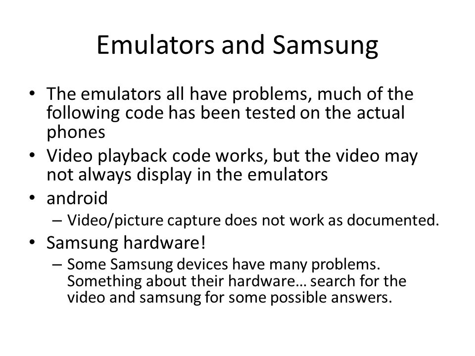 Emulators and Samsung The emulators all have problems, much of the following code has been tested on the actual phones Video playback code works, but the video may not always display in the emulators android – Video/picture capture does not work as documented.
