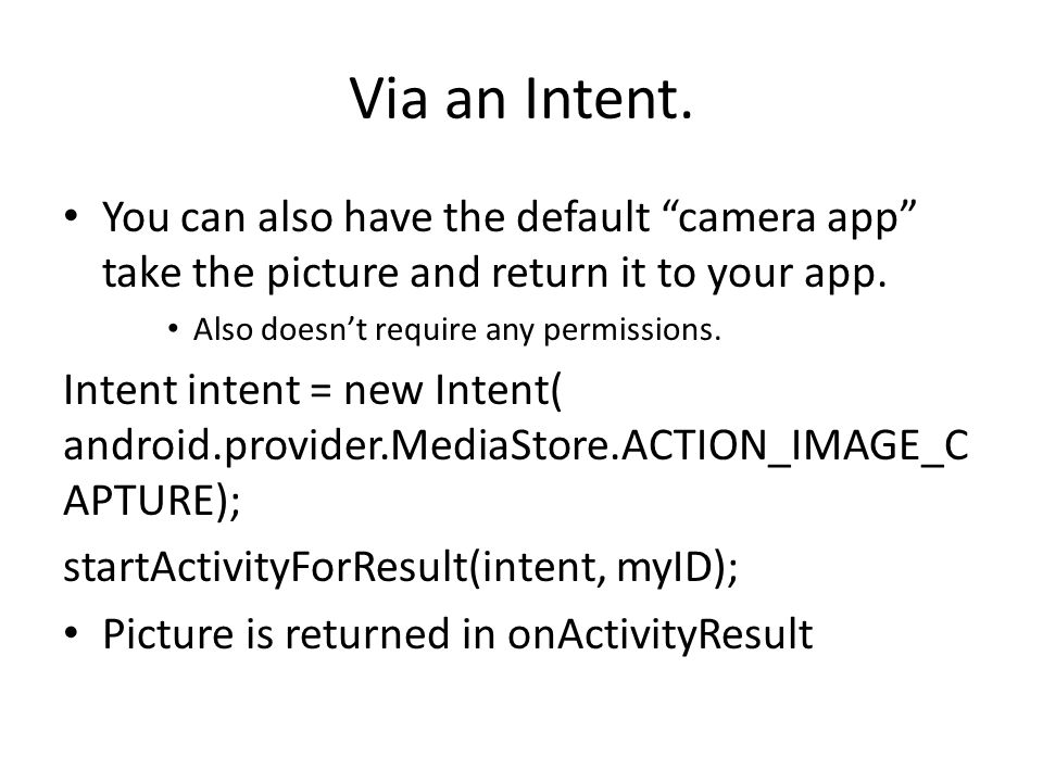 "Via an Intent. You can also have the default ""camera app"" take the picture and return it to your app. Also doesn't require any permissions. Intent int"