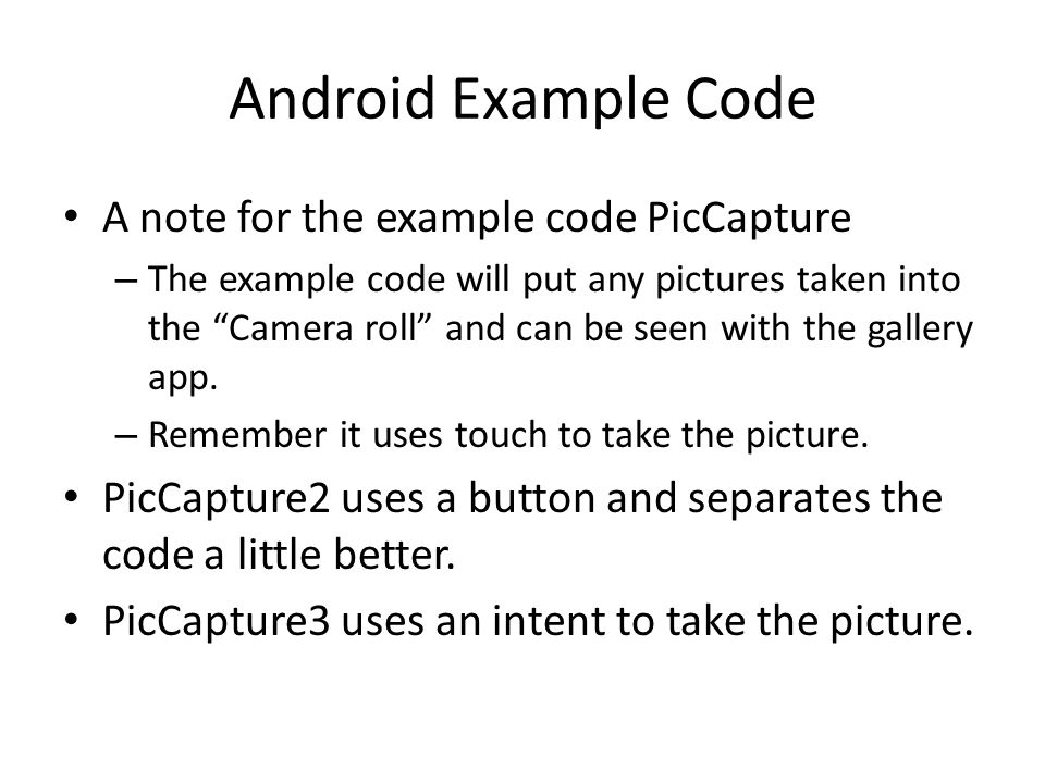 Android Example Code A note for the example code PicCapture – The example code will put any pictures taken into the Camera roll and can be seen with the gallery app.
