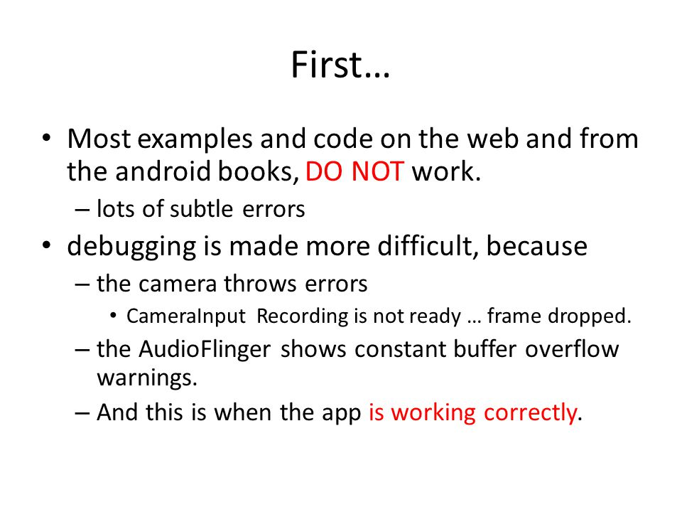 First… Most examples and code on the web and from the android books, DO NOT work. – lots of subtle errors debugging is made more difficult, because –