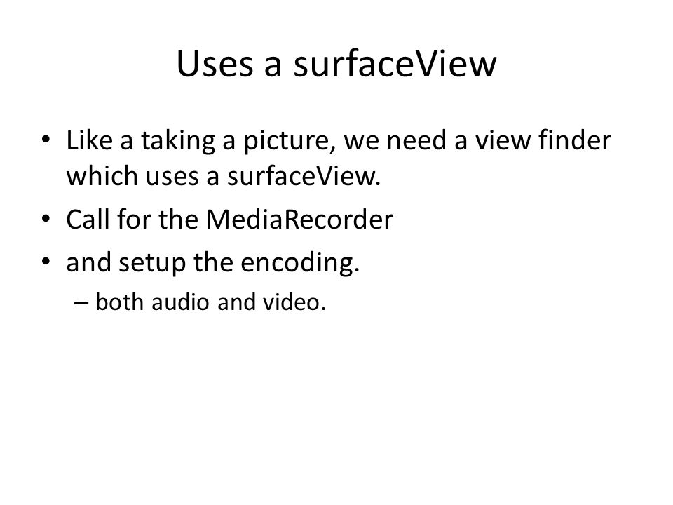 Uses a surfaceView Like a taking a picture, we need a view finder which uses a surfaceView. Call for the MediaRecorder and setup the encoding. – both
