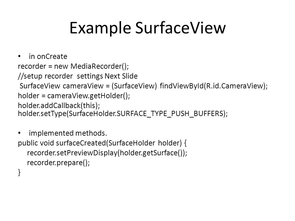 Example SurfaceView in onCreate recorder = new MediaRecorder(); //setup recorder settings Next Slide SurfaceView cameraView = (SurfaceView) findViewById(R.id.CameraView); holder = cameraView.getHolder(); holder.addCallback(this); holder.setType(SurfaceHolder.SURFACE_TYPE_PUSH_BUFFERS); implemented methods.