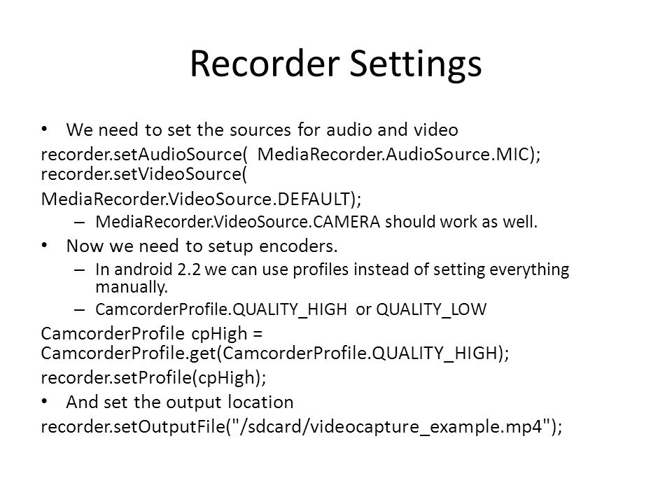 Recorder Settings We need to set the sources for audio and video recorder.setAudioSource( MediaRecorder.AudioSource.MIC); recorder.setVideoSource( Med