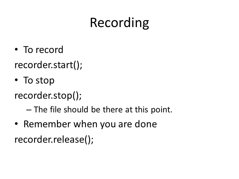 Recording To record recorder.start(); To stop recorder.stop(); – The file should be there at this point.