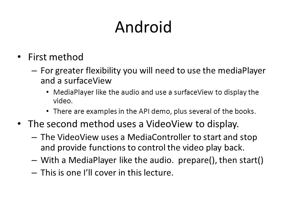 Android First method – For greater flexibility you will need to use the mediaPlayer and a surfaceView MediaPlayer like the audio and use a surfaceView
