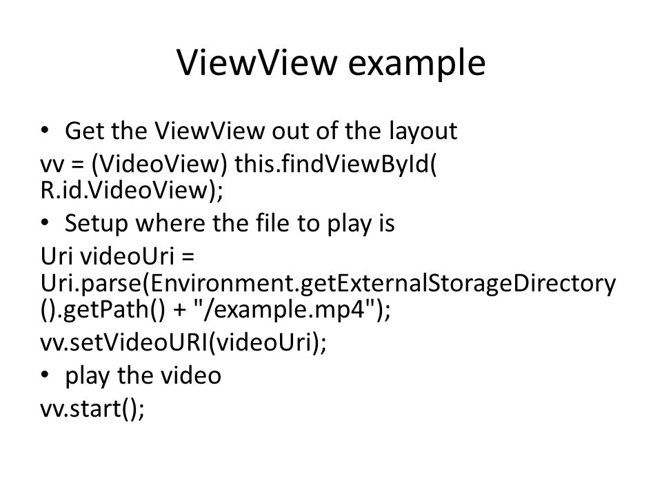ViewView example Get the ViewView out of the layout vv = (VideoView) this.findViewById( R.id.VideoView); Setup where the file to play is Uri videoUri = Uri.parse(Environment.getExternalStorageDirectory ().getPath() + /example.mp4 ); vv.setVideoURI(videoUri); play the video vv.start();